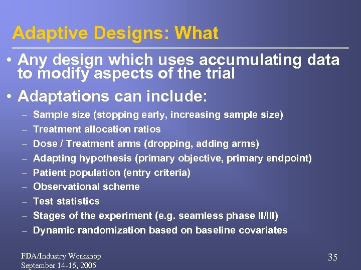 Adaptive Designs: What • Any design which uses accumulating data to modify aspects of