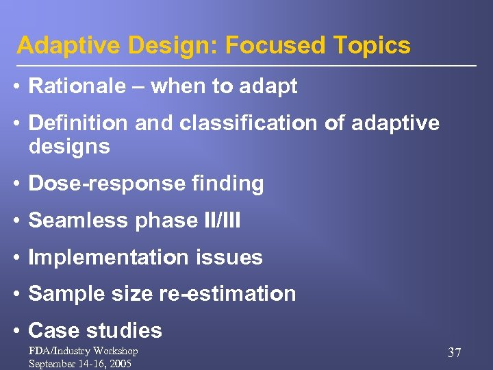 Adaptive Design: Focused Topics • Rationale – when to adapt • Definition and classification