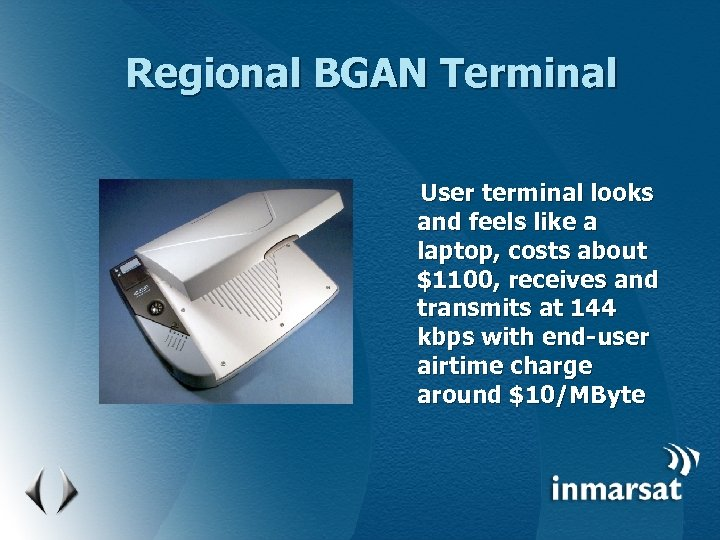 Regional BGAN Terminal User terminal looks and feels like a laptop, costs about $1100,