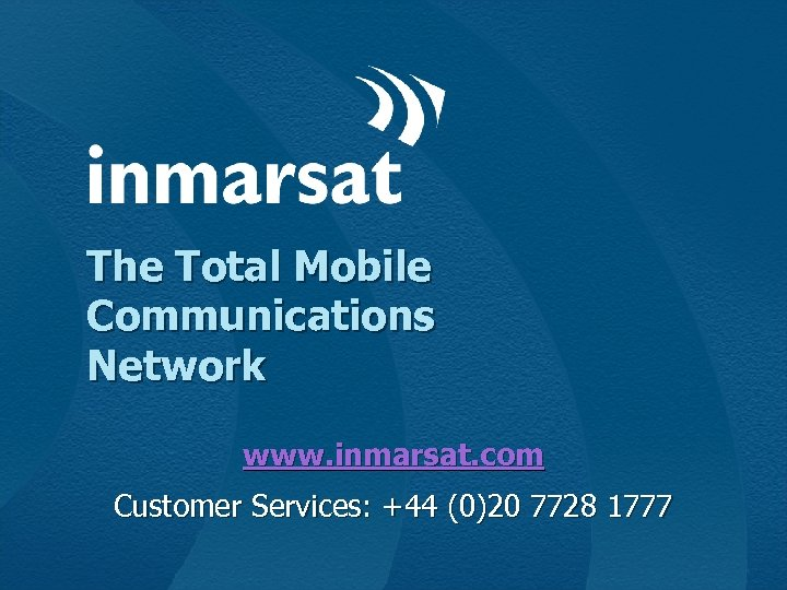 The Total Mobile Communications Network www. inmarsat. com Customer Services: +44 (0)20 7728 1777