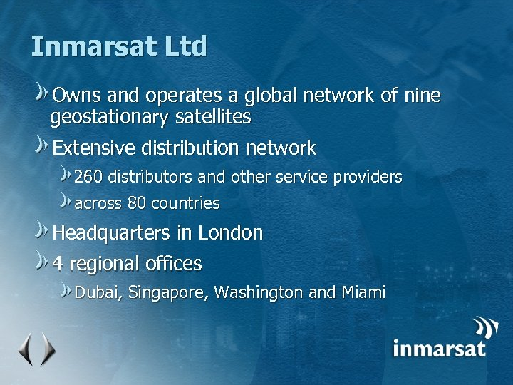 Inmarsat Ltd Owns and operates a global network of nine geostationary satellites Extensive distribution
