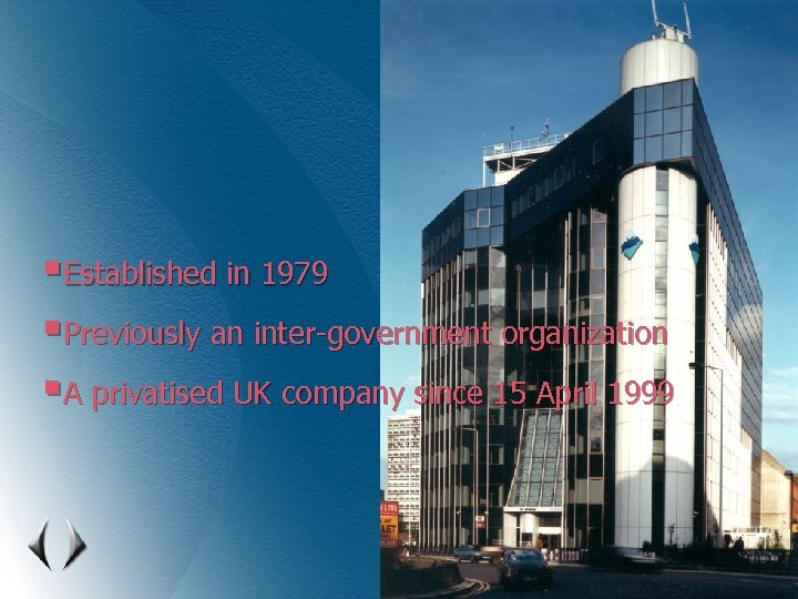 §Established in 1979 §Previously an inter-government organization §A privatised UK company since 15 April