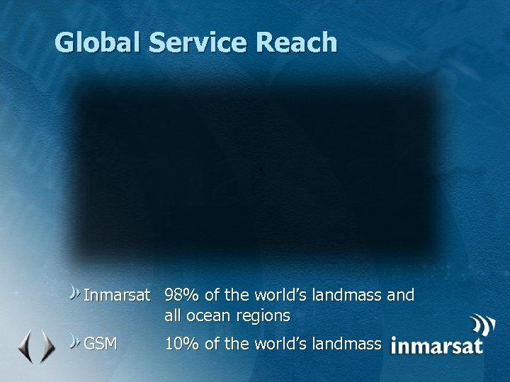 Global Service Reach Inmarsat 98% of the world's landmass and all ocean regions GSM