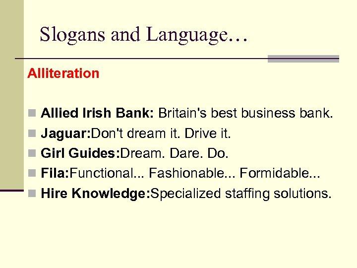 Slogans and Language… Alliteration n Allied Irish Bank: Britain's best business bank. n Jaguar: