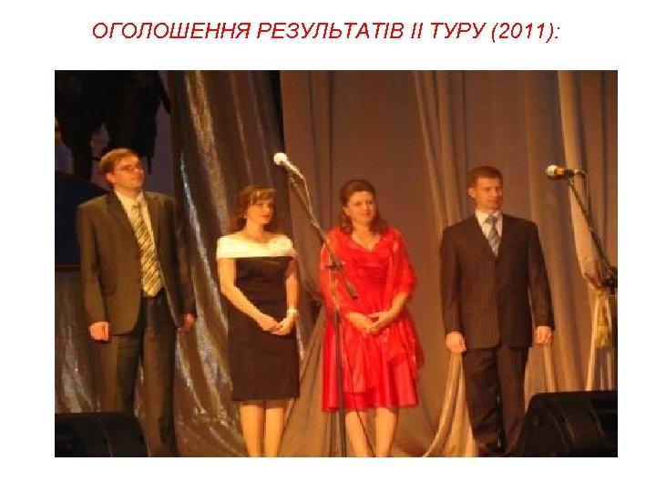ОГОЛОШЕННЯ РЕЗУЛЬТАТІВ II ТУРУ (2011):