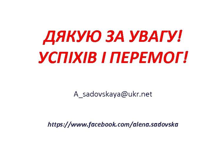 ДЯКУЮ ЗА УВАГУ! УСПІХІВ І ПЕРЕМОГ! A_sadovskaya@ukr. net https: //www. facebook. com/alena. sadovska