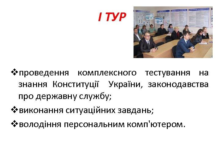 I ТУР vпроведення комплексного тестування на знання Конституції України, законодавства про державну службу; vвиконання