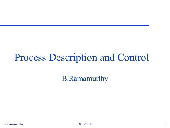 Process Description and Control B. Ramamurthy 3/15/2018 1