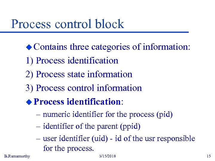 Process control block u Contains three categories of information: 1) Process identification 2) Process