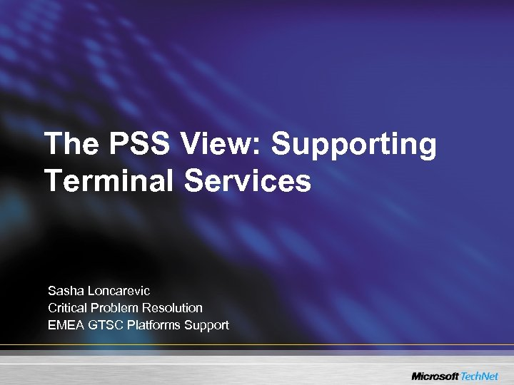 The PSS View: Supporting Terminal Services Sasha Loncarevic Critical Problem Resolution EMEA GTSC Platforms