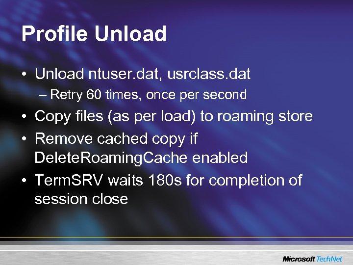 Profile Unload • Unload ntuser. dat, usrclass. dat – Retry 60 times, once per