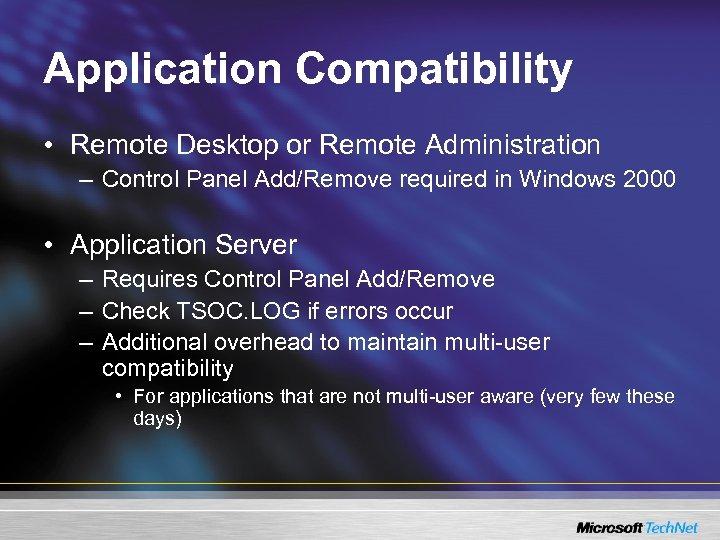 Application Compatibility • Remote Desktop or Remote Administration – Control Panel Add/Remove required in