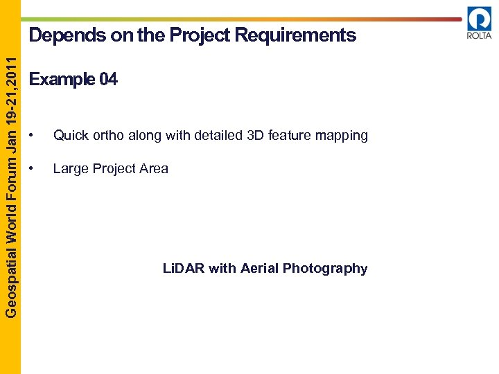 Geospatial World Forum Jan 19 -21, 2011 Depends on the Project Requirements Example 04