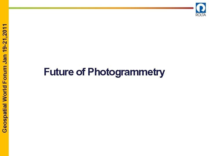Geospatial World Forum Jan 19 -21, 2011 Future of Photogrammetry