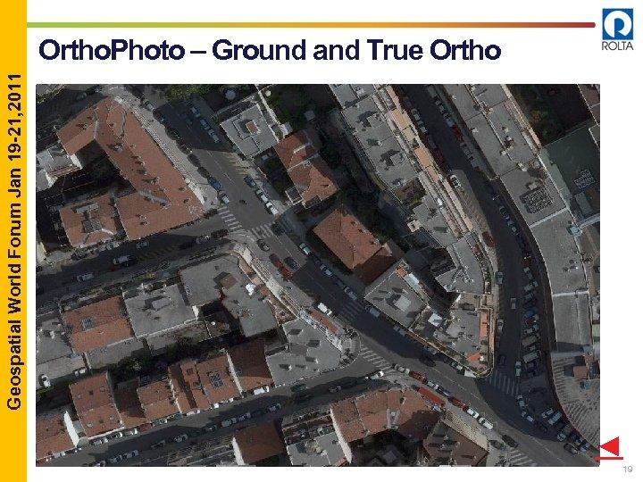 Geospatial World Forum Jan 19 -21, 2011 Ortho. Photo – Ground and True Ortho