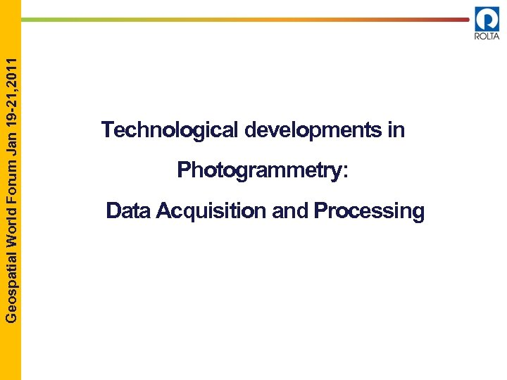 Geospatial World Forum Jan 19 -21, 2011 Technological developments in Photogrammetry: Data Acquisition and