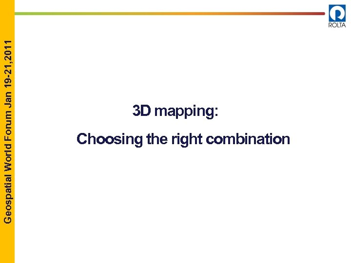 Geospatial World Forum Jan 19 -21, 2011 3 D mapping: Choosing the right combination