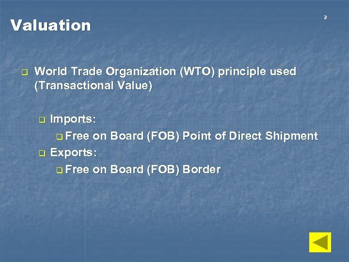 Valuation q World Trade Organization (WTO) principle used (Transactional Value) q q Imports: q