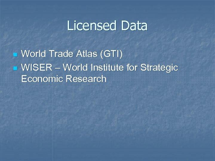 Licensed Data n n World Trade Atlas (GTI) WISER – World Institute for Strategic