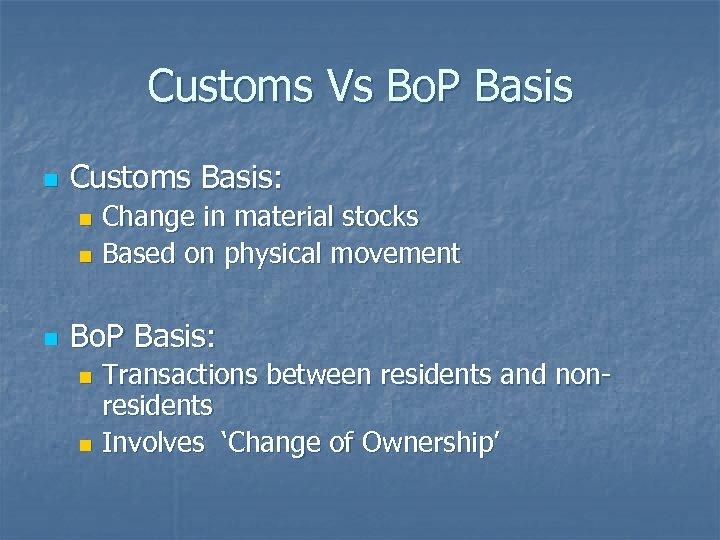 Customs Vs Bo. P Basis n Customs Basis: Change in material stocks n Based