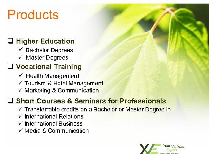 Products q Higher Education ü Bachelor Degrees ü Master Degrees q Vocational Training ü