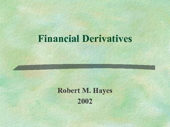 Financial Derivatives Robert M. Hayes 2002