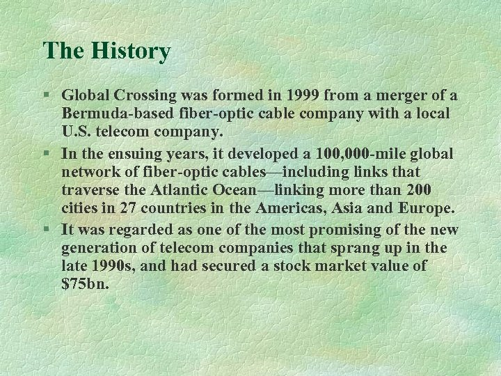 The History § Global Crossing was formed in 1999 from a merger of a