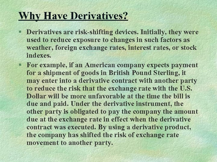 Why Have Derivatives? § Derivatives are risk-shifting devices. Initially, they were used to reduce