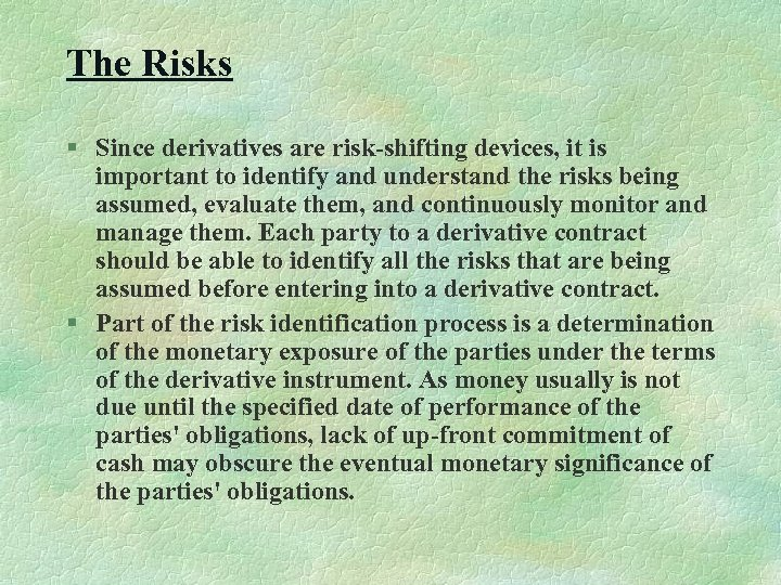 The Risks § Since derivatives are risk-shifting devices, it is important to identify and