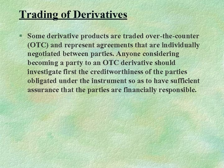 Trading of Derivatives § Some derivative products are traded over-the-counter (OTC) and represent agreements