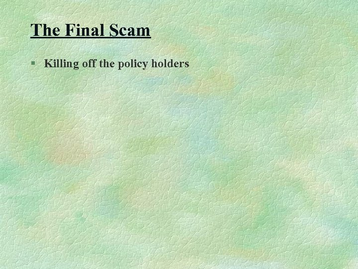 The Final Scam § Killing off the policy holders