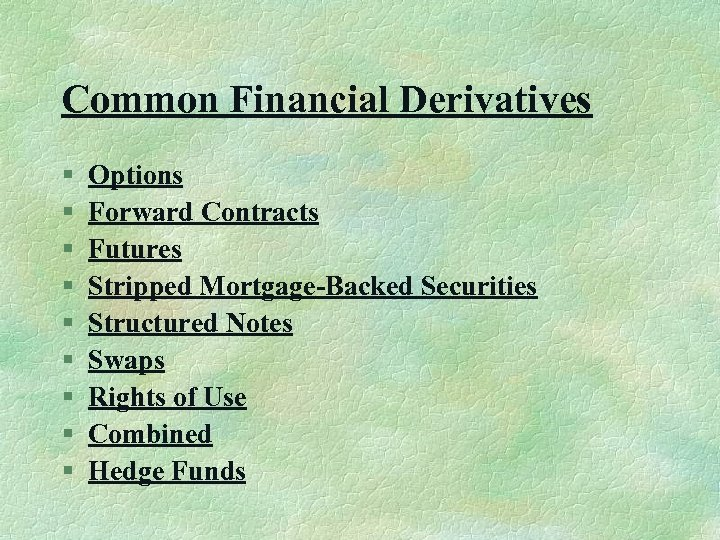 Common Financial Derivatives § § § § § Options Forward Contracts Futures Stripped Mortgage-Backed
