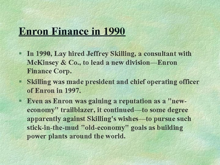 Enron Finance in 1990 § In 1990, Lay hired Jeffrey Skilling, a consultant with