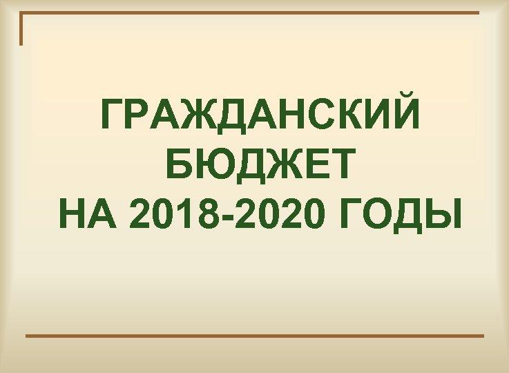 ГРАЖДАНСКИЙ БЮДЖЕТ НА 2018 -2020 ГОДЫ