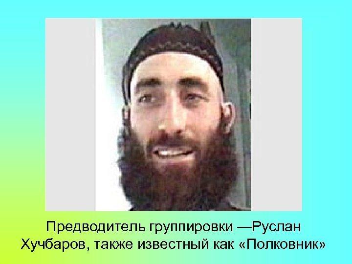Предводитель группировки —Руслан Хучбаров, также известный как «Полковник»