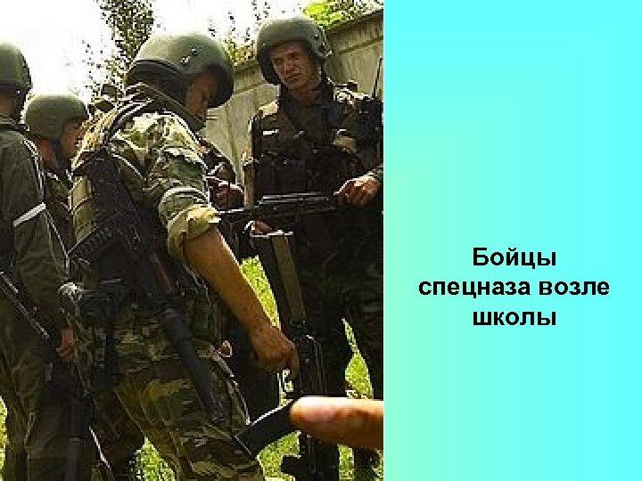 Бойцы спецназа возле школы