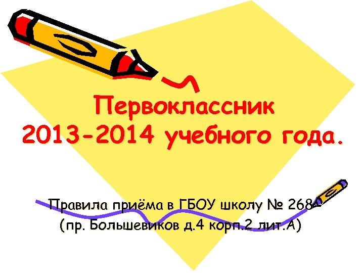 Первоклассник 2013 -2014 учебного года. Правила приёма в ГБОУ школу № 268 (пр. Большевиков