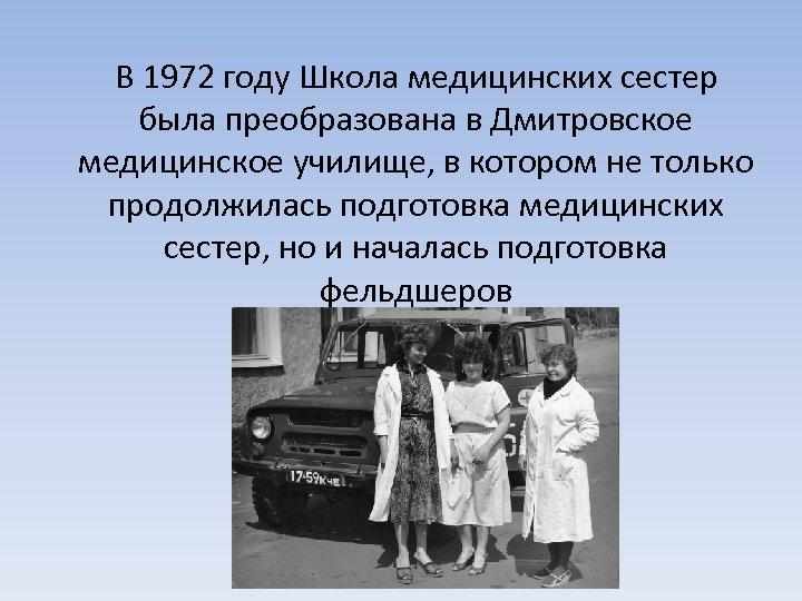 В 1972 году Школа медицинских сестер была преобразована в Дмитровское медицинское училище, в котором