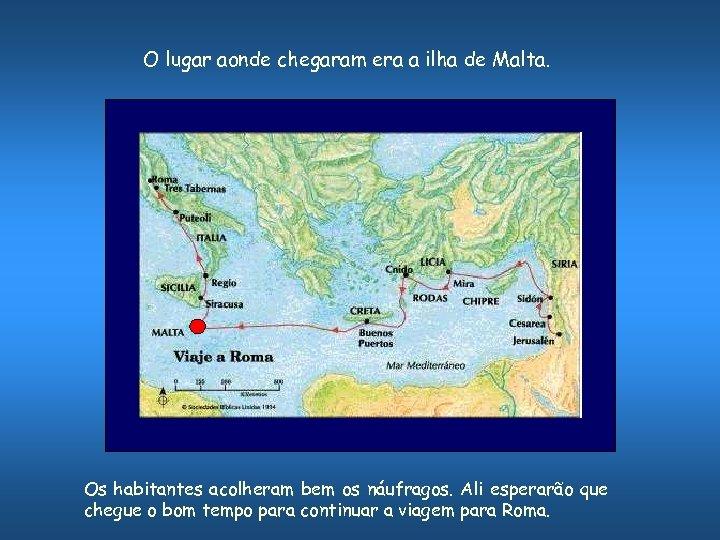 O lugar aonde chegaram era a ilha de Malta. Os habitantes acolheram bem os