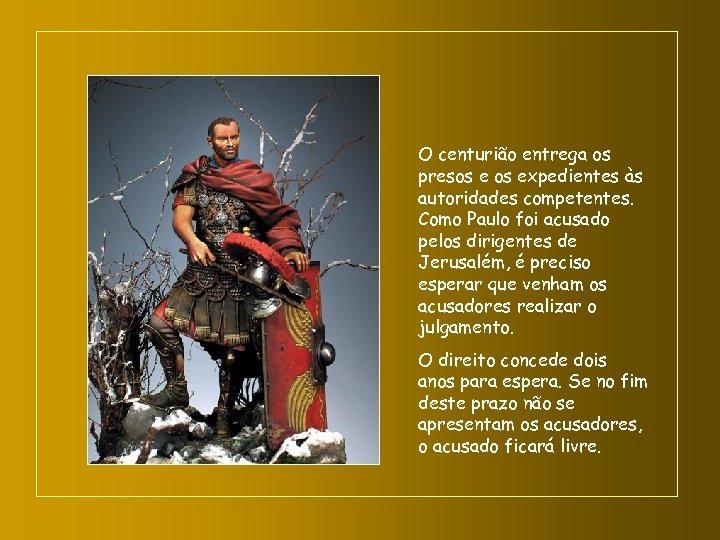 O centurião entrega os presos expedientes às autoridades competentes. Como Paulo foi acusado pelos
