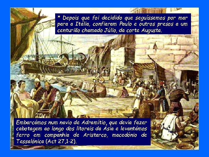 * Depois que foi decidido que seguíssemos por mar para a Itália, confiaram Paulo