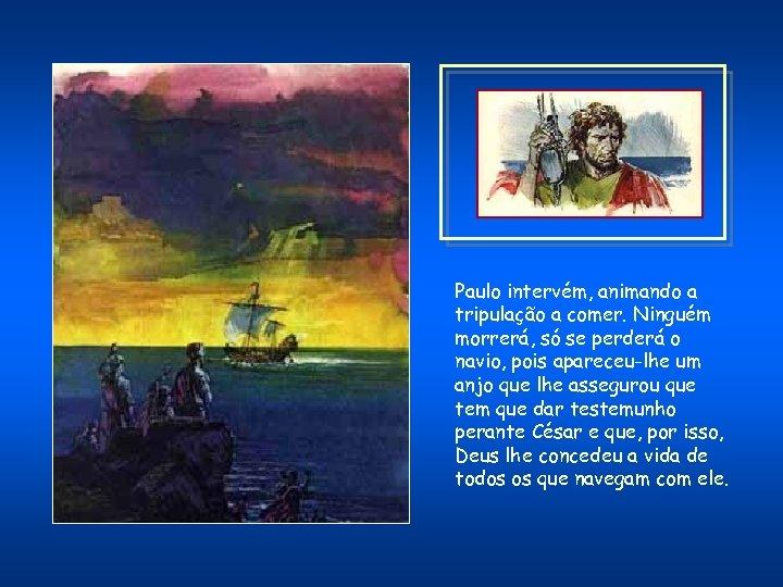 Paulo intervém, animando a tripulação a comer. Ninguém morrerá, só se perderá o navio,