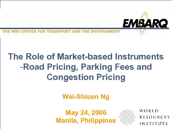 The Role of Market-based Instruments -Road Pricing, Parking Fees and Congestion Pricing Wei-Shiuen Ng