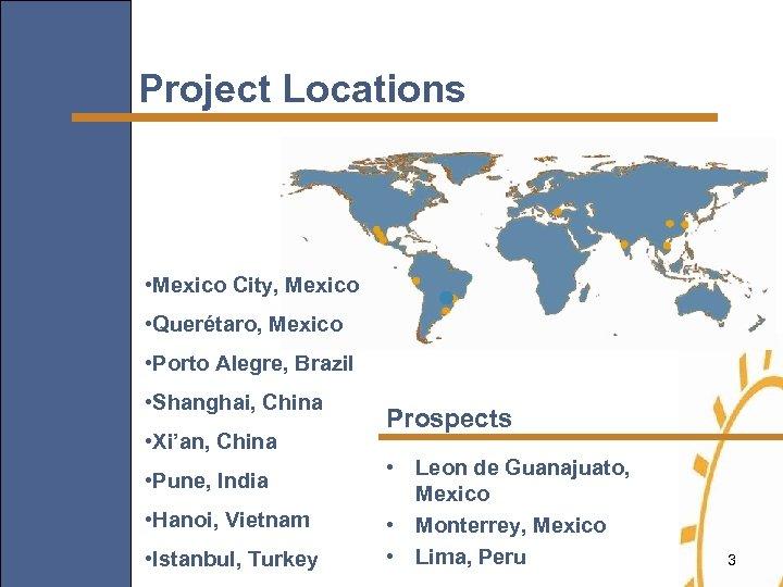 Project Locations • Mexico City, Mexico • Querétaro, Mexico • Porto Alegre, Brazil •