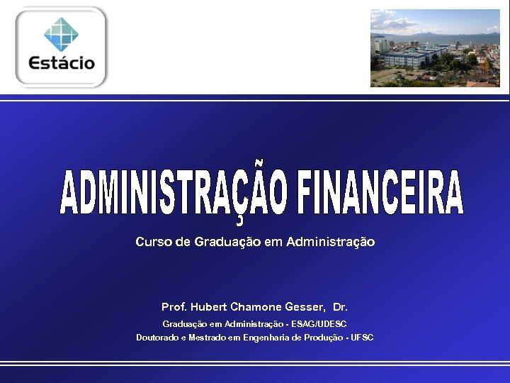 Curso de Graduação em Administração Prof. Hubert Chamone Gesser, Dr. Graduação em Administração -