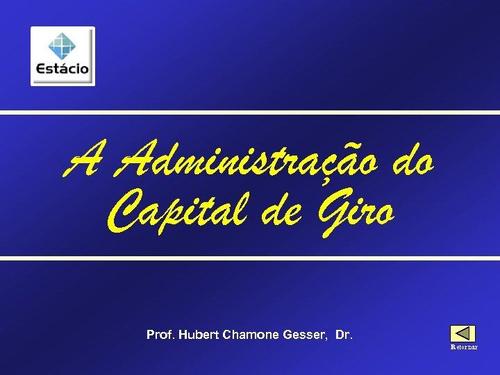 A Administração do Capital de Giro Prof. Hubert Chamone Gesser, Dr. Retornar
