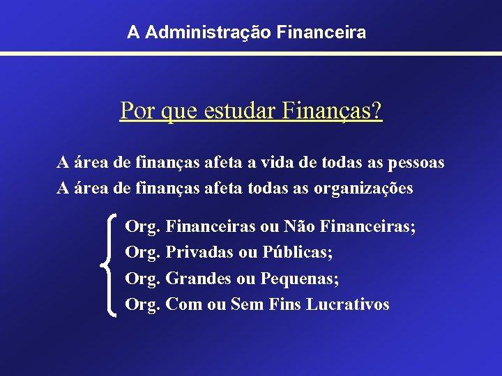 A Administração Financeira Por que estudar Finanças? A área de finanças afeta a vida