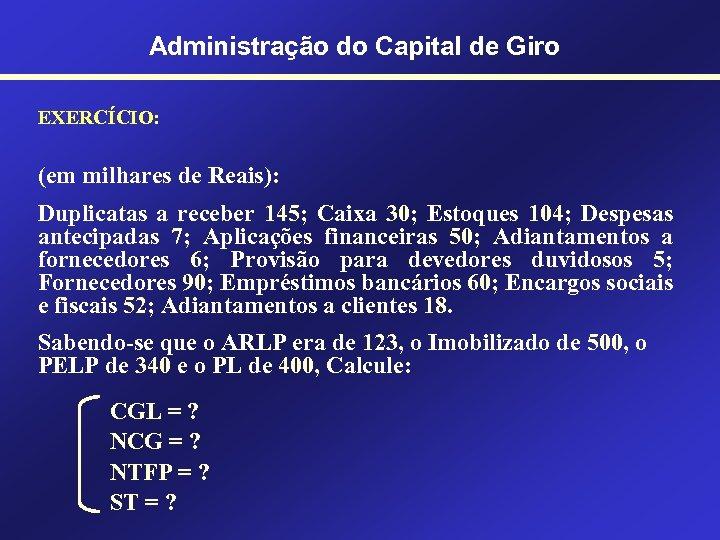 Administração do Capital de Giro EXERCÍCIO: (em milhares de Reais): Duplicatas a receber 145;