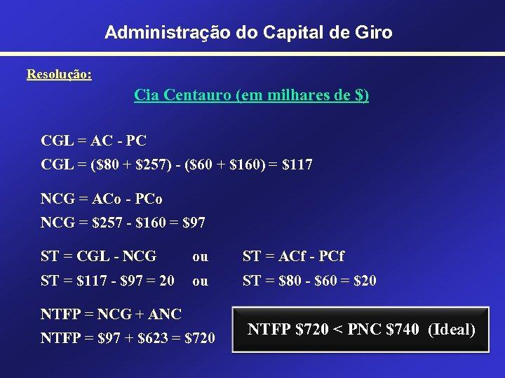 Administração do Capital de Giro Resolução: Cia Centauro (em milhares de $) CGL =