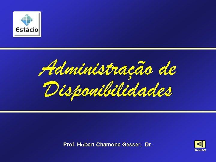 Administração de Disponibilidades Prof. Hubert Chamone Gesser, Dr. Retornar